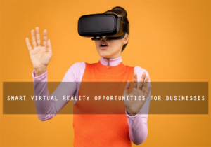 Smart Virtual Reality Opportunities for Businesses